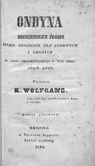 Ondyna Druskienickich Źródeł : pismo zbiorowe dla zdrowych i chorych w czasie cztermiesięcznego u wód mineralnych pobytu. 1844. Zeszyt I