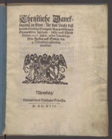 Christliche Dancksagung zu Gott, für das Liecht deß herwiderbrachten Evangelii : im gegenwärtigen Evangelischen Jubeljahr, dieses nach Christi Geburt 1617. Jahrs, in den Nürmbergischen Kirchen auff Sontag den 2. Novembris zusprechen verordnet